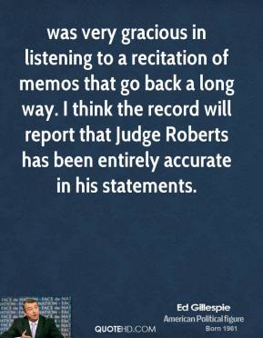 was very gracious in listening to a recitation of memos that go back a long way. I think the record will report that Judge Roberts has been entirely accurate in his statements.