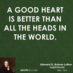 Edward G. Bulwer-Lytton - A good heart is better than all the heads in the world.