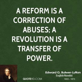 A reform is a correction of abuses; a revolution is a transfer of power.