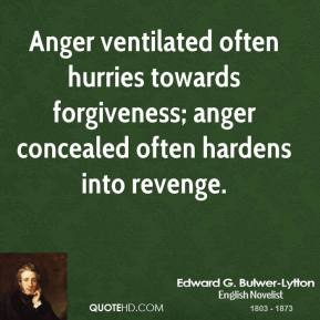 Edward G. Bulwer-Lytton - Anger ventilated often hurries towards forgiveness; anger concealed often hardens into revenge.