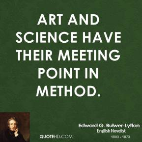 Edward G. Bulwer-Lytton - Art and science have their meeting point in method.