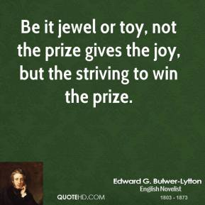 Edward G. Bulwer-Lytton - Be it jewel or toy, not the prize gives the joy, but the striving to win the prize.
