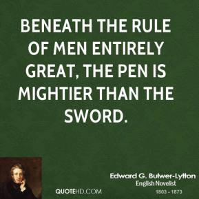 Beneath the rule of men entirely great, the pen is mightier than the sword.