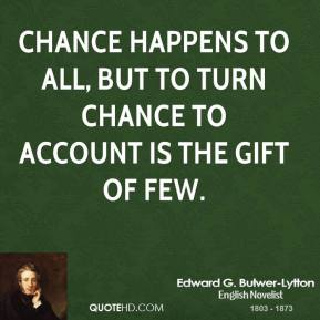 Chance happens to all, but to turn chance to account is the gift of few.