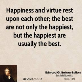 Edward G. Bulwer-Lytton - Happiness and virtue rest upon each other; the best are not only the happiest, but the happiest are usually the best.