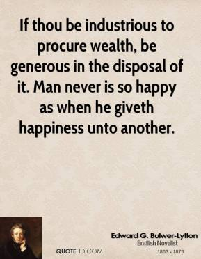 Edward G. Bulwer-Lytton - If thou be industrious to procure wealth, be generous in the disposal of it. Man never is so happy as when he giveth happiness unto another.