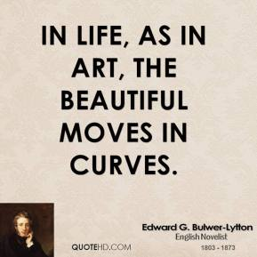 Edward G. Bulwer-Lytton - In life, as in art, the beautiful moves in curves.