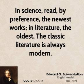 Edward G. Bulwer-Lytton - In science, read, by preference, the newest works; in literature, the oldest. The classic literature is always modern.