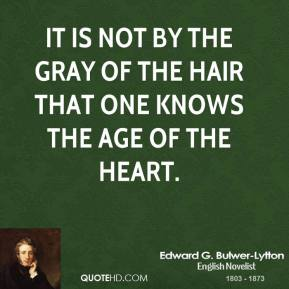 Edward G. Bulwer-Lytton - It is not by the gray of the hair that one knows the age of the heart.