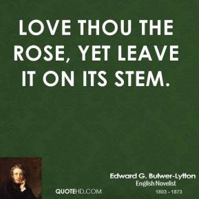 Love thou the rose, yet leave it on its stem.