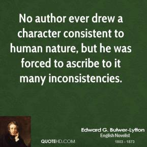 Edward G. Bulwer-Lytton - No author ever drew a character consistent to human nature, but he was forced to ascribe to it many inconsistencies.