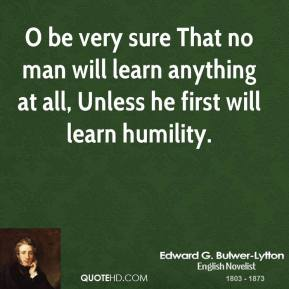 O be very sure That no man will learn anything at all, Unless he first will learn humility.