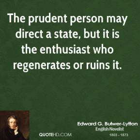 Edward G. Bulwer-Lytton - The prudent person may direct a state, but it is the enthusiast who regenerates or ruins it.