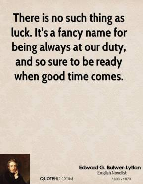 There is no such thing as luck. It's a fancy name for being always at our duty, and so sure to be ready when good time comes.
