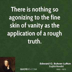 There is nothing so agonizing to the fine skin of vanity as the application of a rough truth.