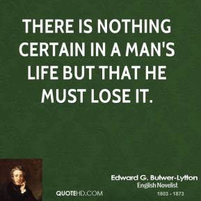There is nothing certain in a man's life but that he must lose it.