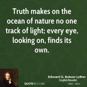 Edward G. Bulwer-Lytton - Truth makes on the ocean of nature no one track of light; every eye, looking on, finds its own.