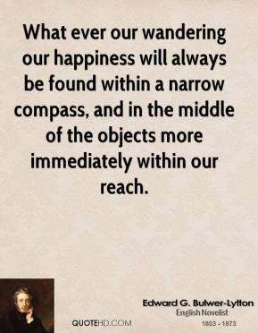 Edward G. Bulwer-Lytton - What ever our wandering our happiness will always be found within a narrow compass, and in the middle of the objects more immediately within our reach.