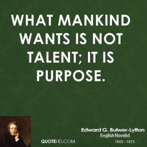 What mankind wants is not talent; it is purpose.