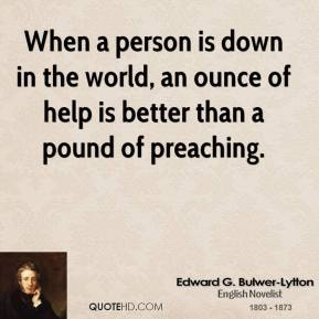Edward G. Bulwer-Lytton - When a person is down in the world, an ounce of help is better than a pound of preaching.