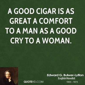 Edward G. Bulwer-Lytton - A good cigar is as great a comfort to a man as a good cry to a woman.