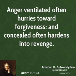 Edward G. Bulwer-Lytton - Anger ventilated often hurries toward forgiveness; and concealed often hardens into revenge.