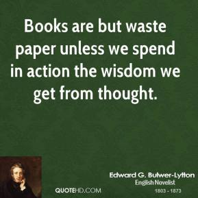 Books are but waste paper unless we spend in action the wisdom we get from thought.