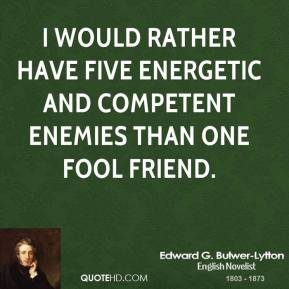 Edward G. Bulwer-Lytton - I would rather have five energetic and competent enemies than one fool friend.