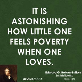 It is astonishing how little one feels poverty when one loves.