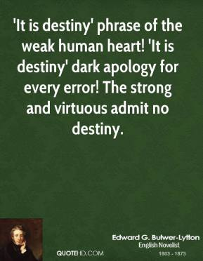 'It is destiny' phrase of the weak human heart! 'It is destiny' dark apology for every error! The strong and virtuous admit no destiny.