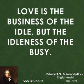 Love is the business of the idle, but the idleness of the busy.