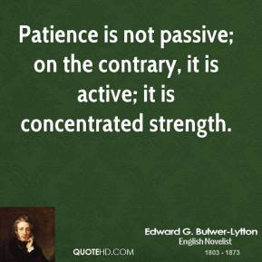Patience is not passive; on the contrary, it is active; it is concentrated strength.