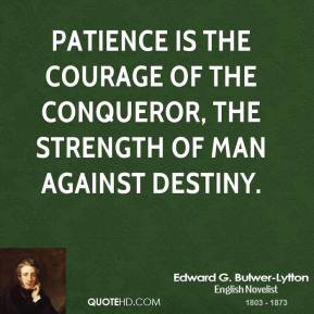 Patience is the courage of the conqueror, the strength of man against destiny.