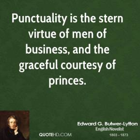 Edward G. Bulwer-Lytton - Punctuality is the stern virtue of men of business, and the graceful courtesy of princes.