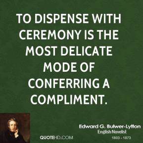 Edward G. Bulwer-Lytton - To dispense with ceremony is the most delicate mode of conferring a compliment.