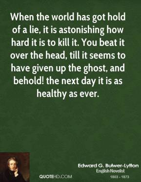 When the world has got hold of a lie, it is astonishing how hard it is to kill it. You beat it over the head, till it seems to have given up the ghost, and behold! the next day it is as healthy as ever.