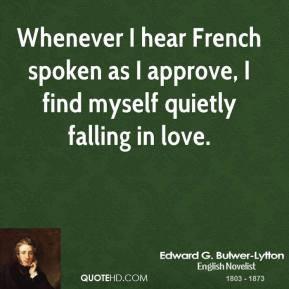 Edward G. Bulwer-Lytton - Whenever I hear French spoken as I approve, I find myself quietly falling in love.
