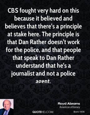 Floyd Abrams - CBS fought very hard on this because it believed and believes that there's a principle at stake here. The principle is that Dan Rather doesn't work for the police, and that people that speak to Dan Rather understand that he's a journalist and not a police agent.