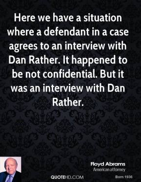 Floyd Abrams - Here we have a situation where a defendant in a case agrees to an interview with Dan Rather. It happened to be not confidential. But it was an interview with Dan Rather.