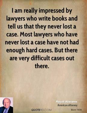 Floyd Abrams - I am really impressed by lawyers who write books and tell us that they never lost a case. Most lawyers who have never lost a case have not had enough hard cases. But there are very difficult cases out there.