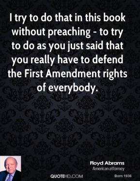 I try to do that in this book without preaching - to try to do as you just said that you really have to defend the First Amendment rights of everybody.