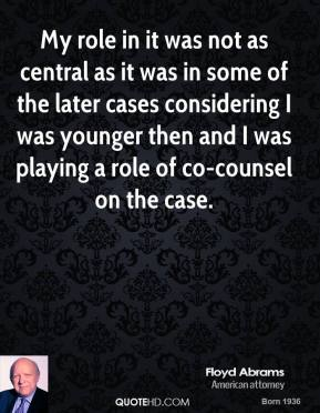 Floyd Abrams - My role in it was not as central as it was in some of the later cases considering I was younger then and I was playing a role of co-counsel on the case.