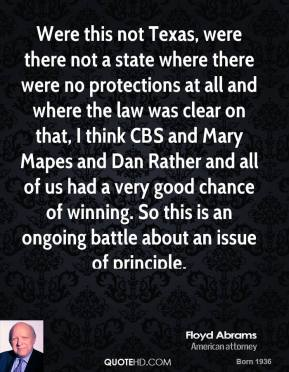 Floyd Abrams - Were this not Texas, were there not a state where there were no protections at all and where the law was clear on that, I think CBS and Mary Mapes and Dan Rather and all of us had a very good chance of winning. So this is an ongoing battle about an issue of principle.