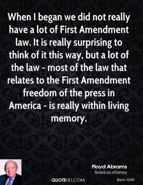 When I began we did not really have a lot of First Amendment law. It is really surprising to think of it this way, but a lot of the law - most of the law that relates to the First Amendment freedom of the press in America - is really within living memory.
