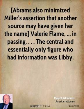[Abrams also minimized Miller's assertion that another source may have given her the name] Valerie Flame, ... in passing. . . . The central and essentially only figure who had information was Libby.