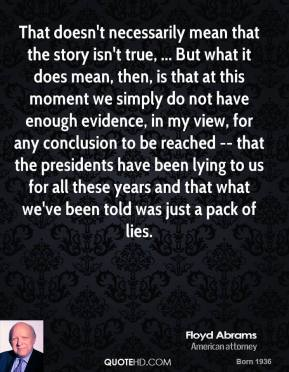 That doesn't necessarily mean that the story isn't true, ... But what it does mean, then, is that at this moment we simply do not have enough evidence, in my view, for any conclusion to be reached -- that the presidents have been lying to us for all these years and that what we've been told was just a pack of lies.