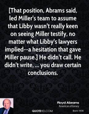 [That position, Abrams said, led Miller's team to assume that Libby wasn't really keen on seeing Miller testify, no matter what Libby's lawyers implied--a hesitation that gave Miller pause.] He didn't call. He didn't write, ... you draw certain conclusions.