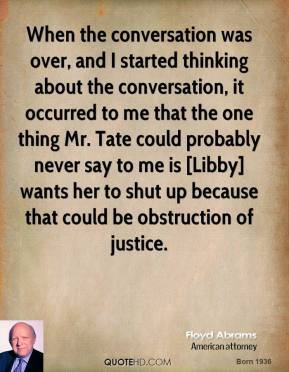 When the conversation was over, and I started thinking about the conversation, it occurred to me that the one thing Mr. Tate could probably never say to me is [Libby] wants her to shut up because that could be obstruction of justice.