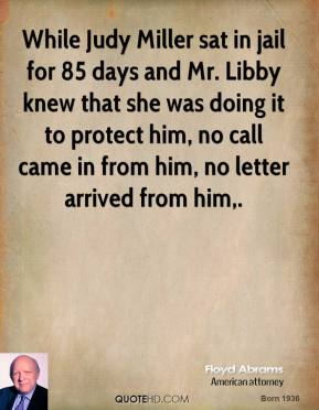 While Judy Miller sat in jail for 85 days and Mr. Libby knew that she was doing it to protect him, no call came in from him, no letter arrived from him.