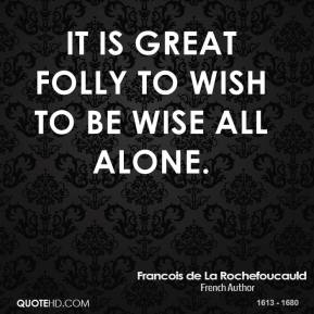 Francois de La Rochefoucauld - It is great folly to wish to be wise all alone.